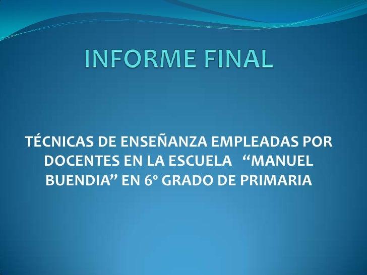 """INFORME FINAL<br />TÉCNICAS DE ENSEÑANZA EMPLEADAS POR DOCENTES EN LA ESCUELA   """"MANUEL BUENDIA"""" EN 6º GRADO DE PRIMARIA<b..."""