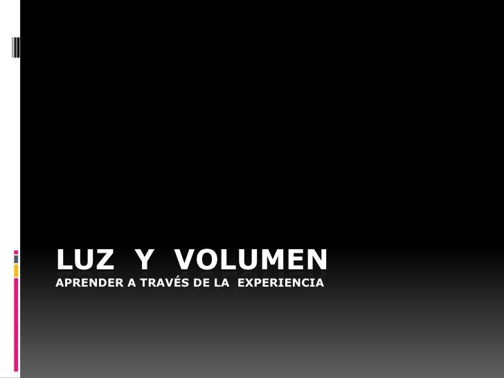 LUZ Y VOLUMENAPRENDER A TRAVÉS DE LA EXPERIENCIA