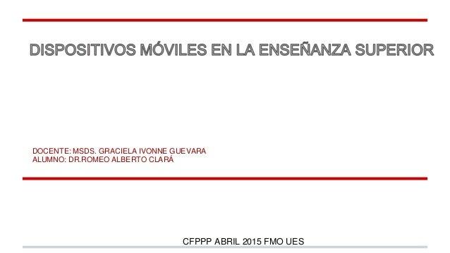 DOCENTE: MSDS. GRACIELA IVONNE GUEVARA ALUMNO: DR.ROMEO ALBERTO CLARÁ CFPPP ABRIL 2015 FMO UES