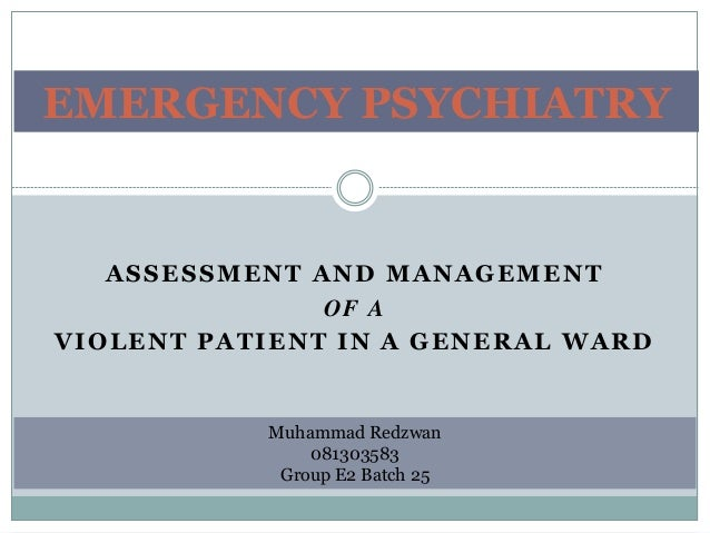 ASSESSMENT AND MANAGEMENT OF A VIOLENT PATIENT IN A GENERAL WARD EMERGENCY PSYCHIATRY Muhammad Redzwan 081303583 Group E2 ...