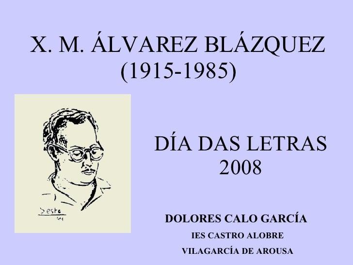 X. M. ÁLVAREZ BLÁZQUEZ (1915-1985) DÍA DAS LETRAS 2008 DOLORES CALO GARCÍA  IES CASTRO ALOBRE VILAGARCÍA DE AROUSA
