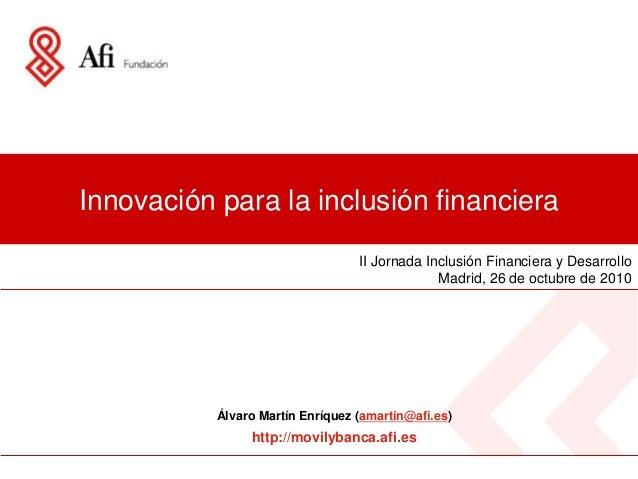 Innovación para la inclusión financiera II Jornada Inclusión Financiera y Desarrollo Madrid, 26 de octubre de 2010 Álvaro ...