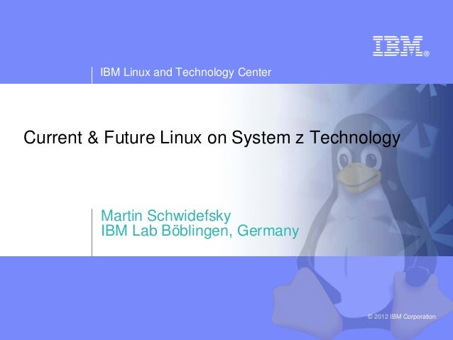 IBM Linux and Technology CenterCurrent & Future Linux on System z Technology         Martin Schwidefsky         IBM Lab Bö...