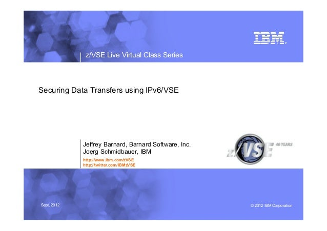 z/VSE Live Virtual Class SeriesSecuring Data Transfers using IPv6/VSE             Jeffrey Barnard, Barnard Software, Inc. ...