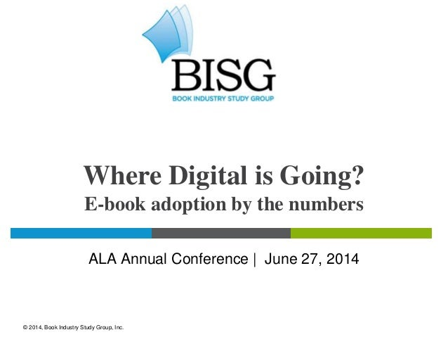Where Digital is Going? E-book adoption by the numbers ALA Annual Conference | June 27, 2014 © 2014, Book Industry Study G...