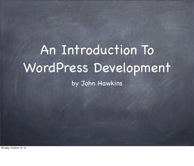 An Introduction To                   WordPress Development                         by John HawkinsMonday, October 15, 12