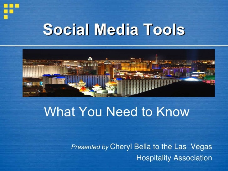 Social Media Tools What You Need to Know Presented by  Cheryl Bella to the Las  Vegas  Hospitality Association