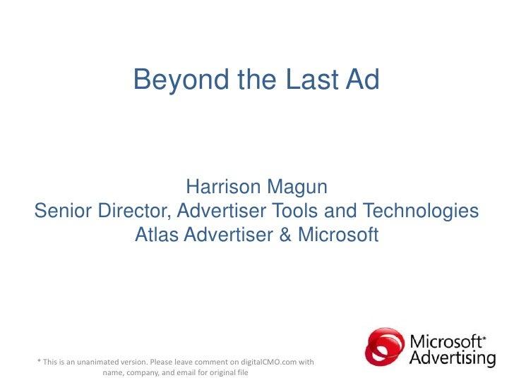Beyond the Last AdHarrison MagunSenior Director, Advertiser Tools and TechnologiesAtlas Advertiser & Microsoft<br />* This...