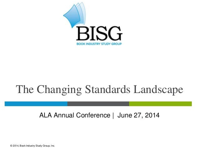The Changing Standards Landscape ALA Annual Conference | June 27, 2014 © 2014, Book Industry Study Group, Inc.