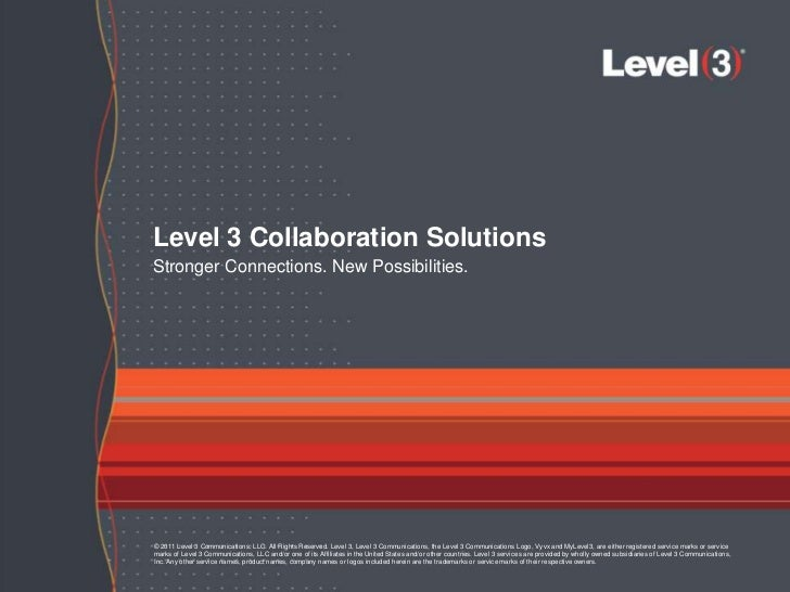 Level 3 Collaboration SolutionsStronger Connections. New Possibilities.© 2011 Level 3 Communications, LLC. All Rights Rese...