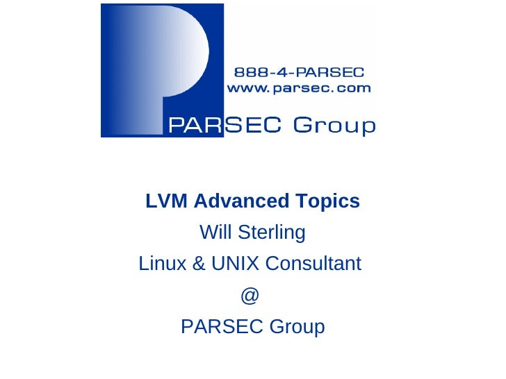LVM Advanced Topics      Will SterlingLinux & UNIX Consultant          @    PARSEC Group