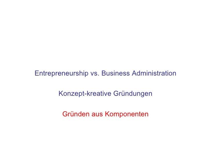 Entrepreneurship vs. Business Administration         Konzept-kreative Gründungen          Gründen aus Komponenten