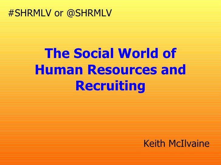 #SHRMLV or @SHRMLV     The Social World of    Human Resources and         Recruiting                     Keith McIlvaine