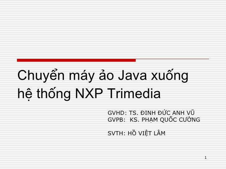 Chuyển máy ảo Java xuống hệ thống NXP Trimedia GVHD: TS. ĐINH ĐỨC ANH VŨ GVPB:  KS. PHẠM QUỐC CƯỜNG SVTH: HỒ VIỆT LÂM