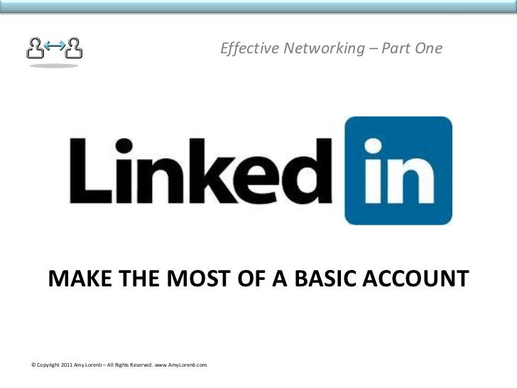 Effective Networking – Part One      MAKE THE MOST OF A BASIC ACCOUNT© Copyright 2011 Amy Lorenti – All Rights Reserved. w...