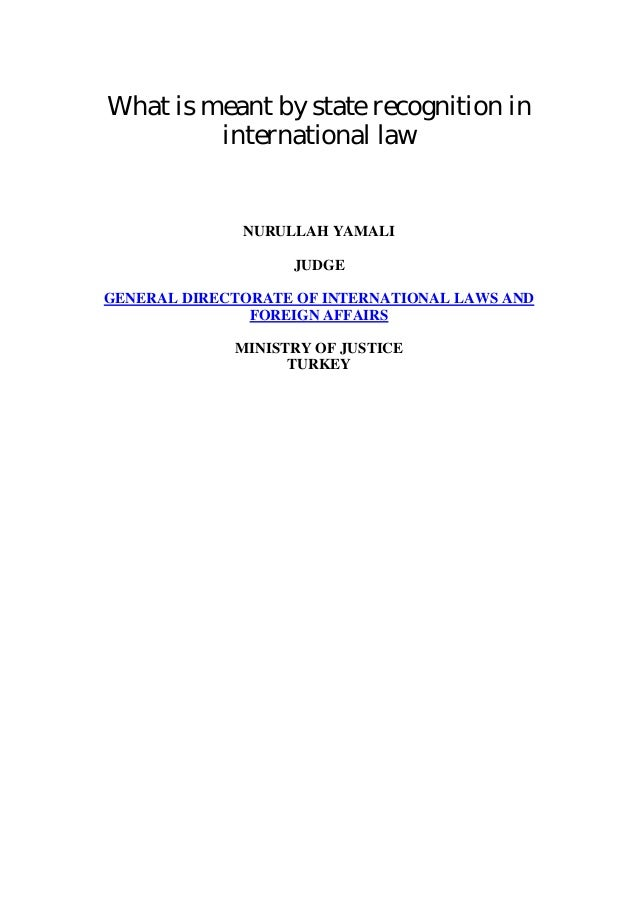 What is meant by state recognition ininternational lawNURULLAH YAMALIJUDGEGENERAL DIRECTORATE OF INTERNATIONAL LAWS ANDFOR...