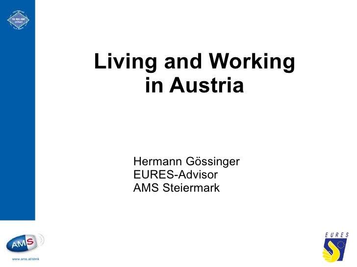 Living and Working in Austria <ul><ul><ul><li>Hermann Gössinger EURES-Advisor AMS Steiermark </li></ul></ul></ul>