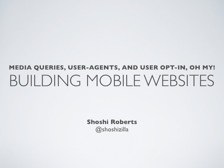MEDIA QUERIES, USER-AGENTS, AND USER OPT-IN, OH MY!BUILDING MOBILE WEBSITES                   Shoshi Roberts              ...