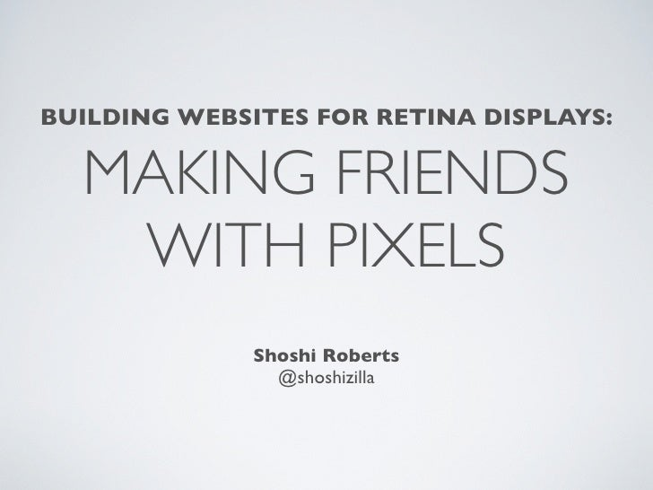 BUILDING WEBSITES FOR RETINA DISPLAYS:  MAKING FRIENDS   WITH PIXELS              Shoshi Roberts                @shoshizilla