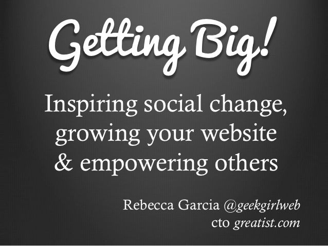 Getting Big!Inspiring social change, growing your website & empowering others       Rebecca Garcia @geekgirlweb           ...