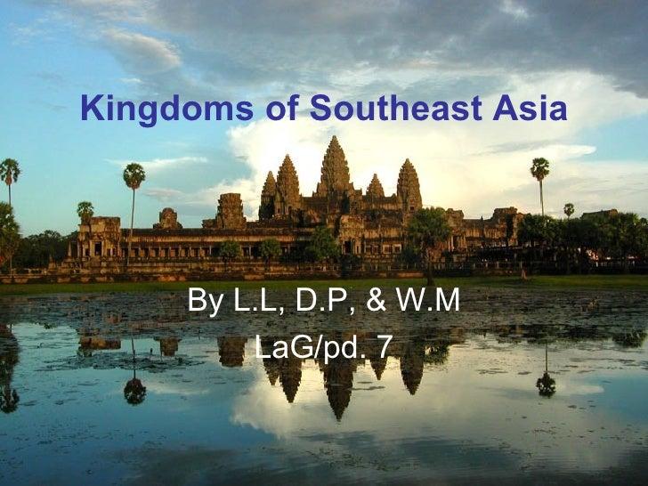 Kingdoms of Southeast Asia          By L.L, D.P, & W.M          LaG/pd. 7