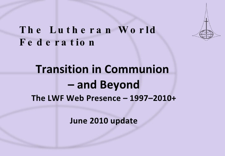 Transition in Communion  – and Beyond The LWF Web Presence – 1997–2010+ June 2010 update The Lutheran World Federation