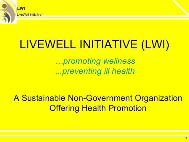LWI LiveWell Initiative LIVEWELL INITIATIVE (LWI) A Sustainable Non-Government Organization Offering Health Promotion …pro...