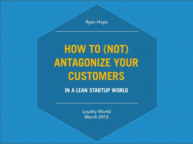 Ryan Hops  HOW TO (NOT)ANTAGONIZE YOUR   CUSTOMERS IN A LEAN STARTUP WORLD       Loyalty World        March 2013