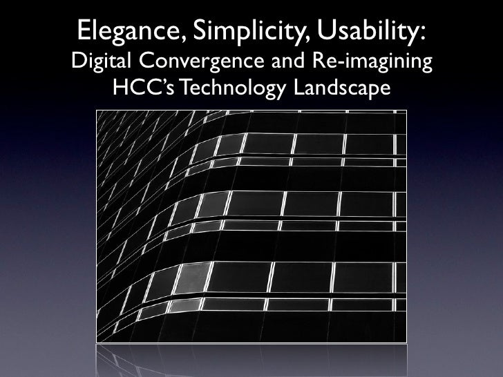 Elegance, Simplicity, Usability: Digital Convergence and Re-imagining     HCC's Technology Landscape