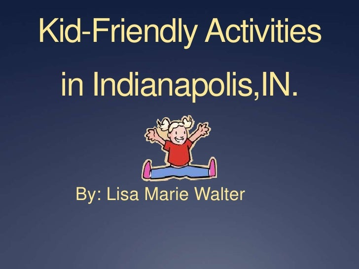 Kid-Friendly Activities in Indianapolis,IN.<br />By: Lisa Marie Walter<br />