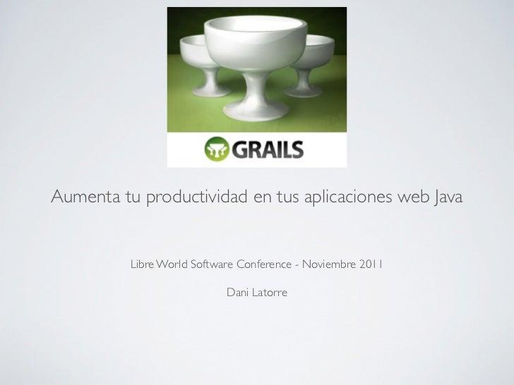 Aumenta tu productividad en tus aplicaciones web Java          Libre World Software Conference - Noviembre 2011           ...