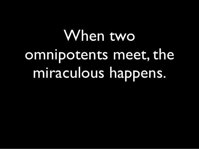 When twoomnipotents meet, the miraculous happens.
