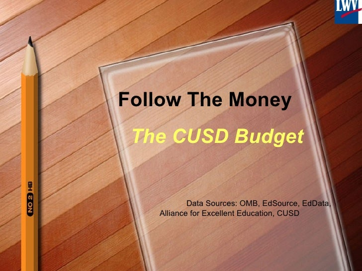 Follow The Money The CUSD Budget Data Sources: OMB, EdSource, EdData, Alliance for Excellent Education, CUSD