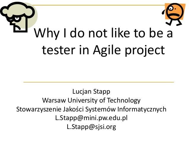 Why I do not like to be a tester in Agile project Lucjan Stapp Warsaw University of Technology Stowarzyszenie Jakości Syst...