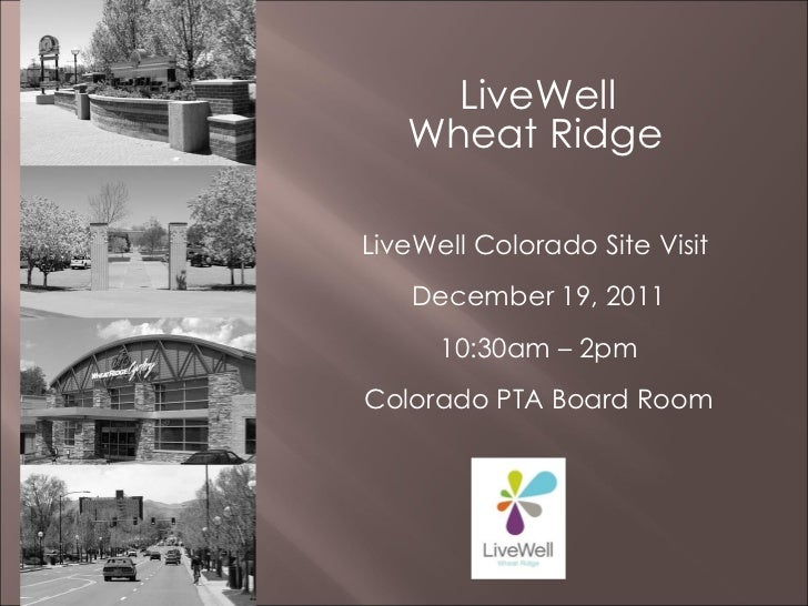 LiveWell  Wheat Ridge   LiveWell Colorado Site Visit  December 19, 2011 10:30am – 2pm Colorado PTA Board Room