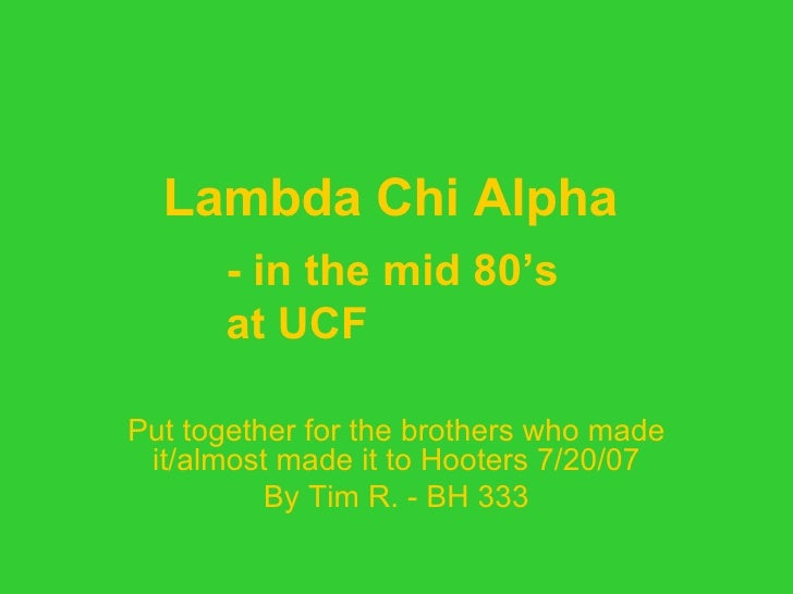 Lambda Chi Alpha     Put together for the brothers who made it/almost made it to Hooters 7/20/07 By Tim R. - BH 333 - in t...