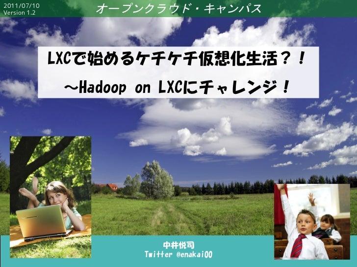2011/07/10Version 1.2      オープンクラウド・キャンパス              LXCで始めるケチケチ仮想化生活?!               ~Hadoop on LXCにチャレンジ!             ...