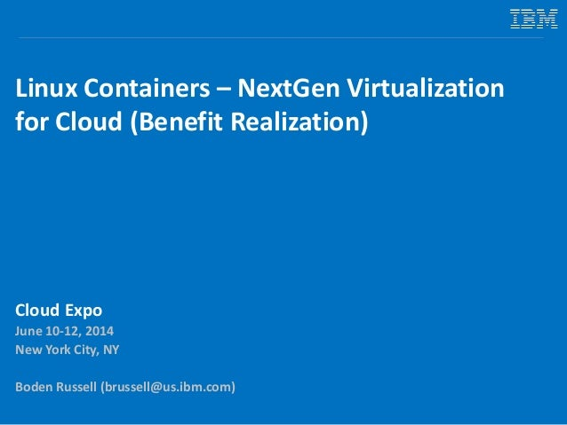 Linux Containers – NextGen Virtualization for Cloud (Benefit Realization) Cloud Expo June 10-12, 2014 New York City, NY Bo...