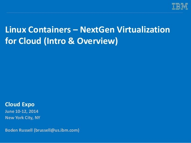 Linux Containers – NextGen Virtualization for Cloud (Intro & Overview) Cloud Expo June 10-12, 2014 New York City, NY Boden...