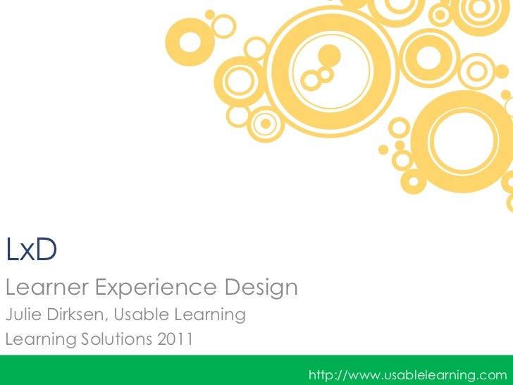 LxDLearner Experience DesignJulie Dirksen, Usable LearningLearning Solutions 2011                                 http://w...