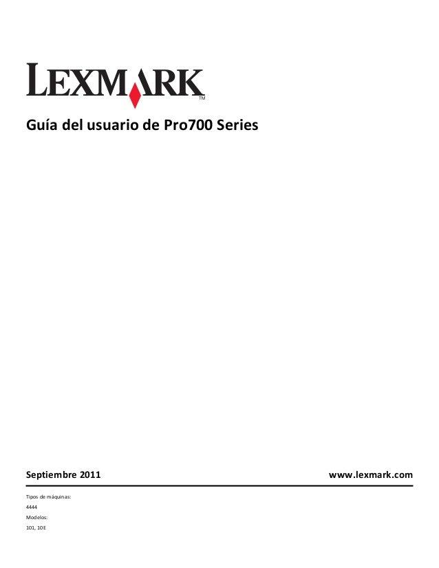 Guía del usuario de Pro700 Series  Septiembre 2011 Tipos de máquinas: 4444 Modelos: 101, 10E  www.lexmark.com