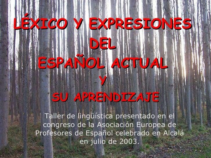 LÉXICO Y EXPRESIONES  DEL  ESPAÑOL ACTUAL   Y  SU APRENDIZAJE Taller de lingüística presentado en el congreso de la Asocia...