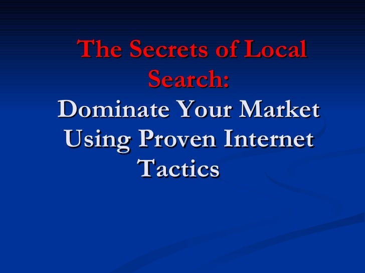 The Secrets of Local Search: Dominate Your Market Using Proven Internet Tactics