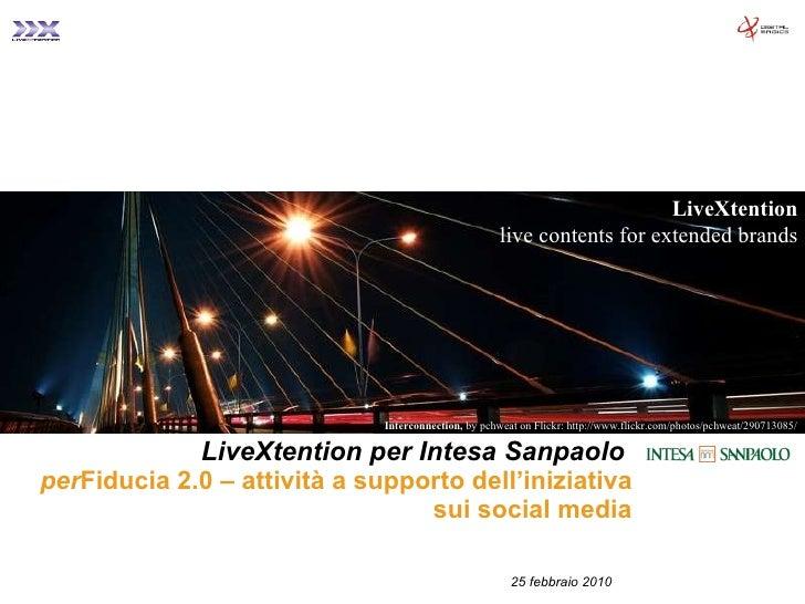 LiveXtention per Intesa Sanpaolo   per Fiducia 2.0 – attività a supporto dell'iniziativa sui social media 25 febbraio 2010...