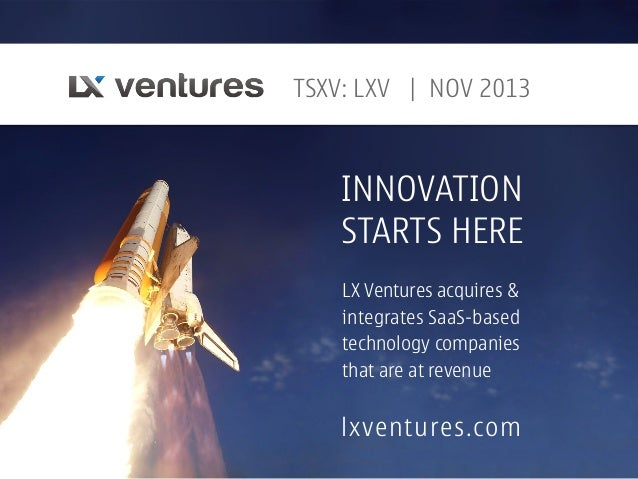 TSXV: LXV   NOV 2013  INNOVATION STARTS HERE LX Ventures acquires & integrates SaaS-based technology companies that are at...