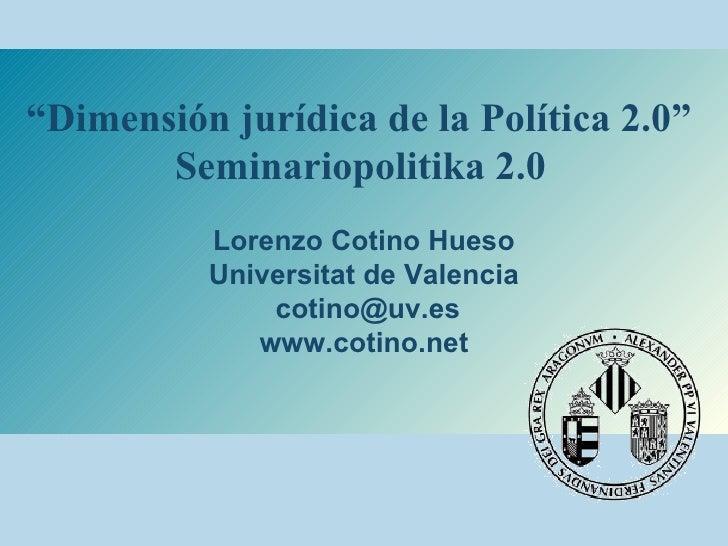 """"""" Dimensión jurídica de la Política 2.0""""  Seminariopolitika 2.0   Lorenzo Cotino Hueso Universitat de Valencia [email_addr..."""