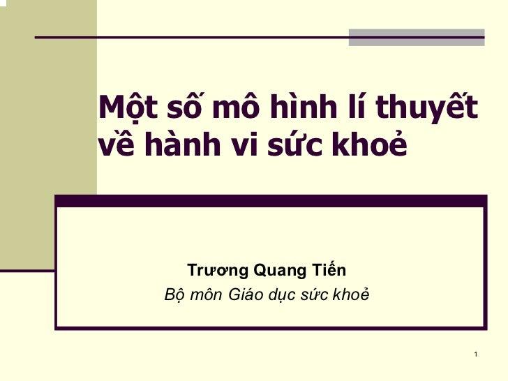 Một số mô hình lí thuyết về hành vi sức khoẻ         Trương Quang Tiến     Bộ môn Giáo dục sức khoẻ                       ...