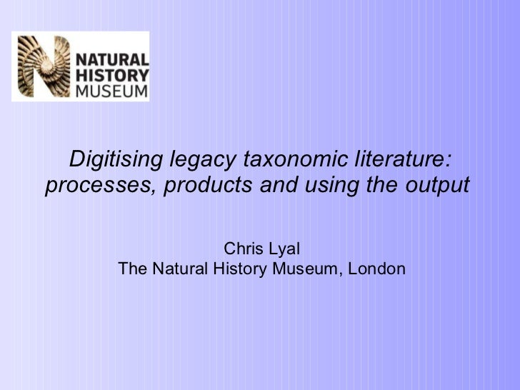 Digitising legacy taxonomic literature: processes, products and using the output  Chris Lyal The Natural History Museum, ...