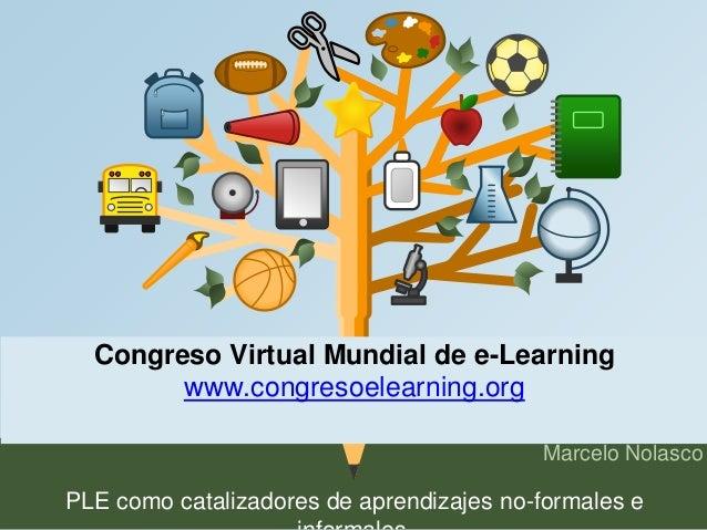 Congreso Virtual Mundial de e-Learning  Marcelo Nolasco  www.congresoelearning.org  PLE como catalizadores de aprendizajes...