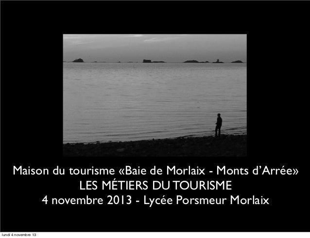 Maison du tourisme «Baie de Morlaix - Monts d'Arrée» LES MÉTIERS DU TOURISME 4 novembre 2013 - Lycée Porsmeur Morlaix lund...